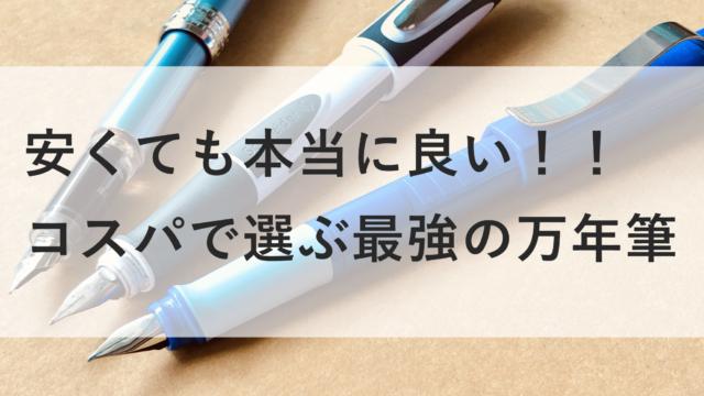 安くても本当に良い!コスパで選ぶ最強の万年筆